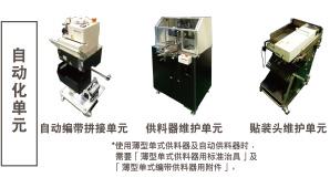自动化单元:自动编带拼接单元 / 供料器维护单元 *使用薄型单式供料器及自动供料器时,需要「薄型单式供料器用标准治具」及「薄型单式编带供料器用附件」。 / 贴装头维护单元