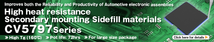 Improves both the Reliability and Productivity of Automotive electronic assemblies High heat resistance Secondary mounting Sidefill materials CV5797 Series Click here more details